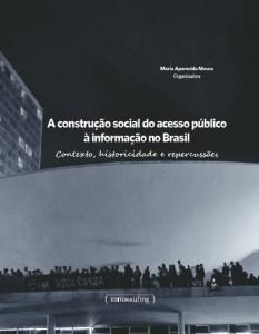 A Construção do Acesso Público à Informação no Brasil: contexto, historicidade e repercussões Maria Aparecida Moura(Org.) Ed.:PROEX/ UFMG